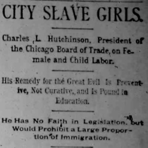 "Heading of the Chicago Times article titled, ""City Slave Girls: Charles L. Hutchinson, President of the Chicago Board of Trade on Female and Child Labor."" Written by Charles L. Hutchinson."