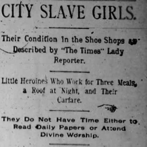 "Heading of an article Nell Nelson wrote about the working conditions of young girls in shoe shops as part of her series, ""City Slave Girls."""